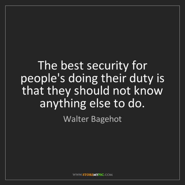 Walter Bagehot: The best security for people's doing their duty is that...