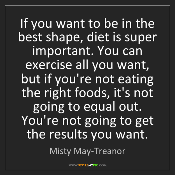 Misty May-Treanor: If you want to be in the best shape, diet is super important....