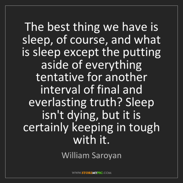 William Saroyan: The best thing we have is sleep, of course, and what...