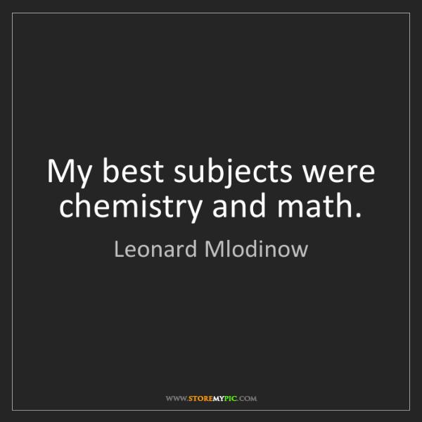 Leonard Mlodinow: My best subjects were chemistry and math.