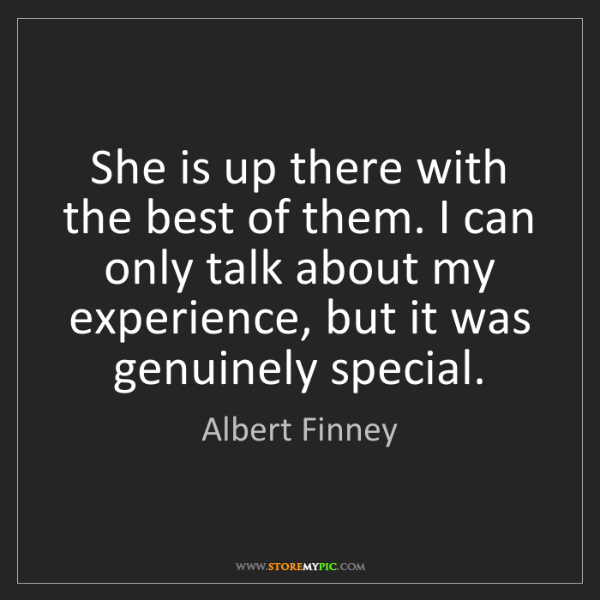 Albert Finney: She is up there with the best of them. I can only talk...