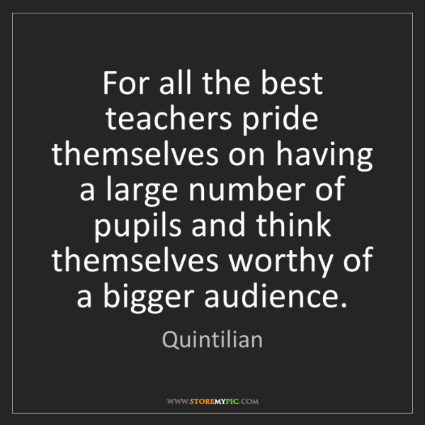 Quintilian: For all the best teachers pride themselves on having...