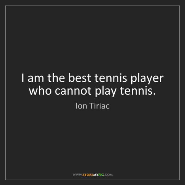 Ion Tiriac: I am the best tennis player who cannot play tennis.