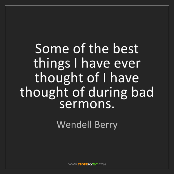 Wendell Berry: Some of the best things I have ever thought of I have...