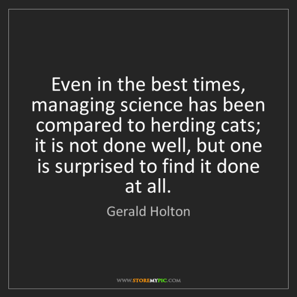 Gerald Holton: Even in the best times, managing science has been compared...