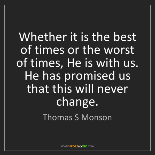 Thomas S Monson: Whether it is the best of times or the worst of times,...