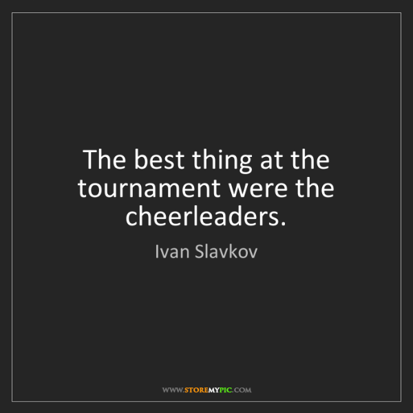 Ivan Slavkov: The best thing at the tournament were the cheerleaders.