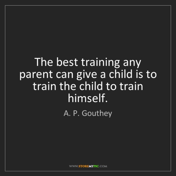 A. P. Gouthey: The best training any parent can give a child is to train...