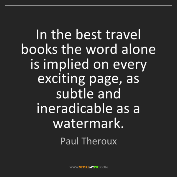 Paul Theroux: In the best travel books the word alone is implied on...