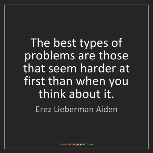 Erez Lieberman Aiden: The best types of problems are those that seem harder...