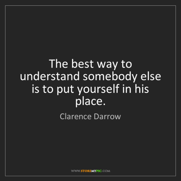 Clarence Darrow: The best way to understand somebody else is to put yourself...