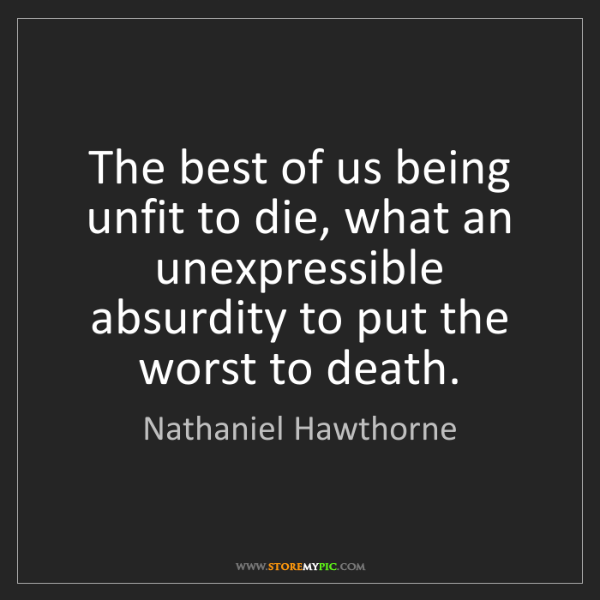 Nathaniel Hawthorne: The best of us being unfit to die, what an unexpressible...