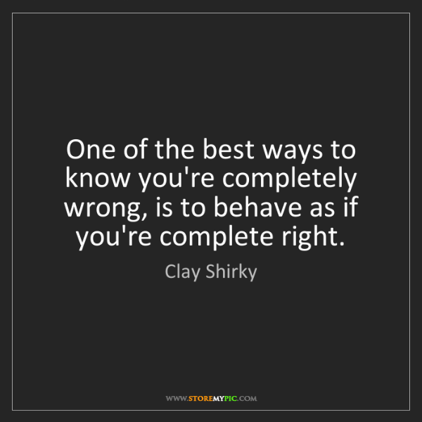 Clay Shirky: One of the best ways to know you're completely wrong,...