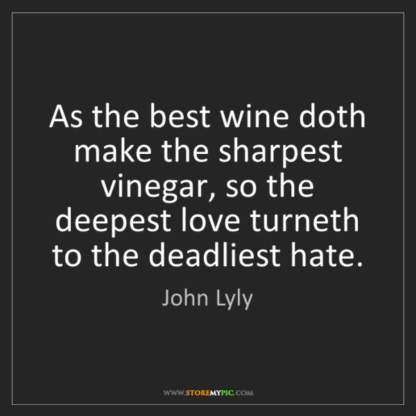 John Lyly: As the best wine doth make the sharpest vinegar, so the...