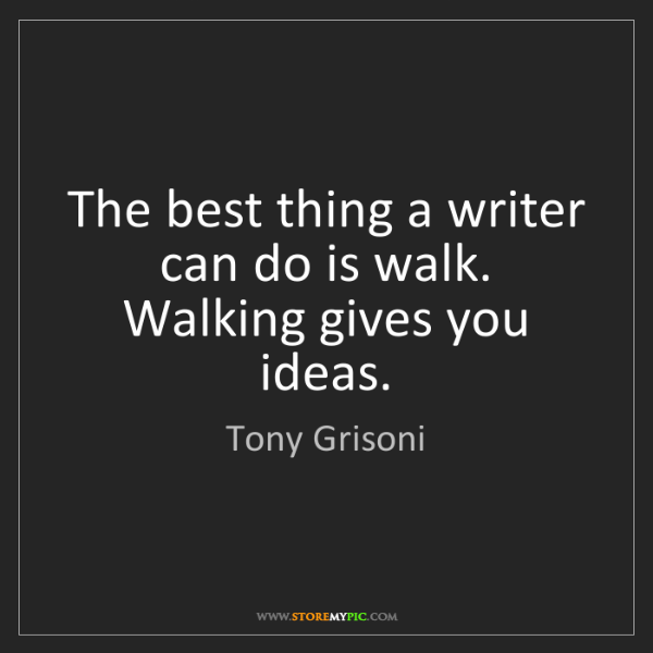 Tony Grisoni: The best thing a writer can do is walk. Walking gives...