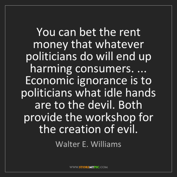 Walter E. Williams: You can bet the rent money that whatever politicians...
