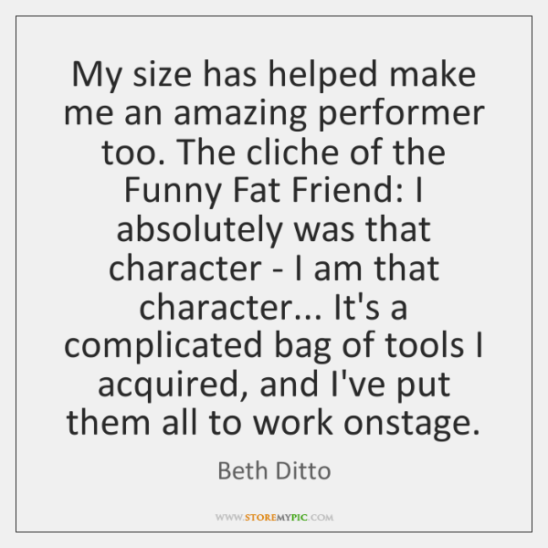 My size has helped make me an amazing performer too. The cliche ...