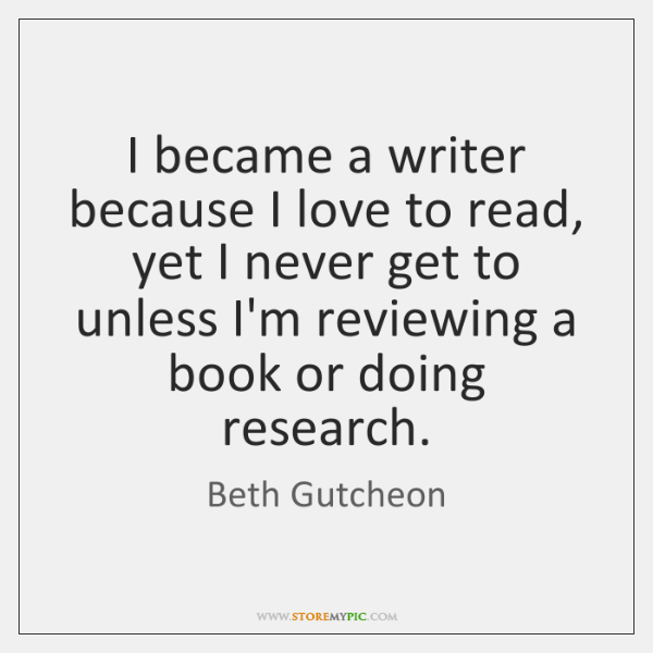 I became a writer because I love to read, yet I never ...