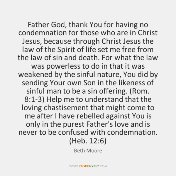 Father God, thank You for having no condemnation for those who are ...