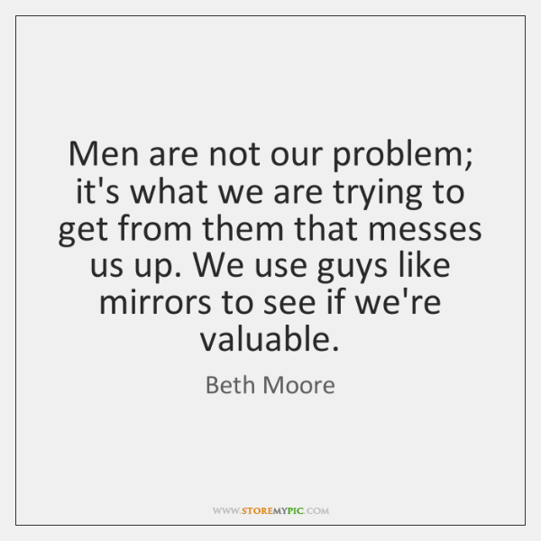 Men are not our problem; it's what we are trying to get ...