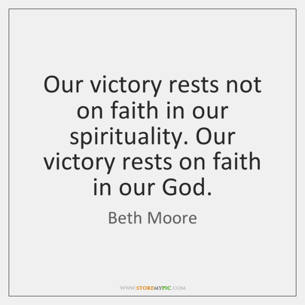 Our victory rests not on faith in our spirituality. Our victory rests ...