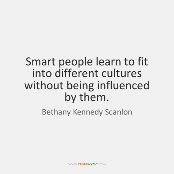 Smart people learn to fit into different cultures without being influenced by ...