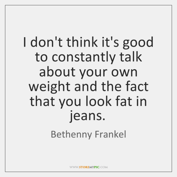 I don't think it's good to constantly talk about your own weight ...