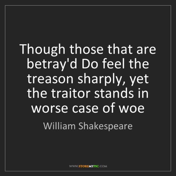 William Shakespeare: Though those that are betray'd Do feel the treason sharply,...
