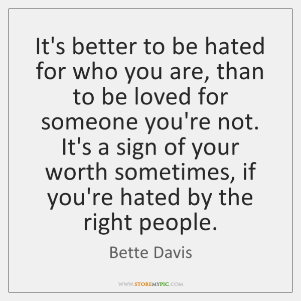 It's better to be hated for who you are, than to be ...