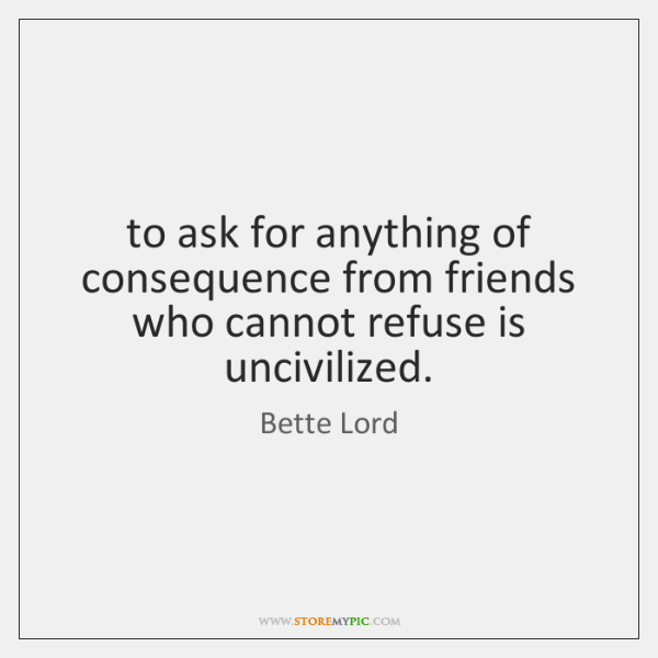 to ask for anything of consequence from friends who cannot refuse is ...