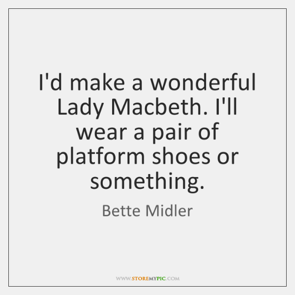 I'd make a wonderful Lady Macbeth. I'll wear a pair of platform ...
