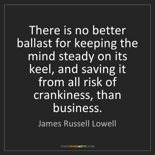 James Russell Lowell: There is no better ballast for keeping the mind steady...