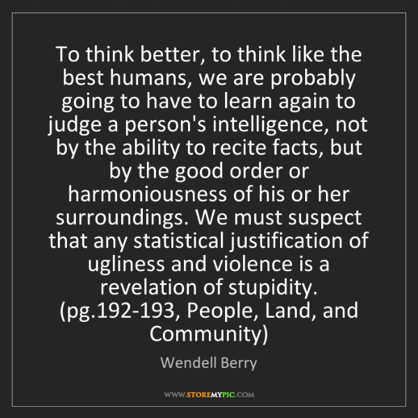 Wendell Berry: To think better, to think like the best humans, we are...