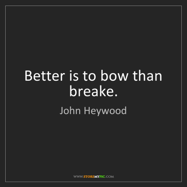 John Heywood: Better is to bow than breake.