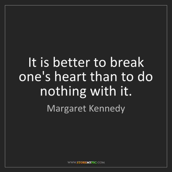 Margaret Kennedy: It is better to break one's heart than to do nothing...