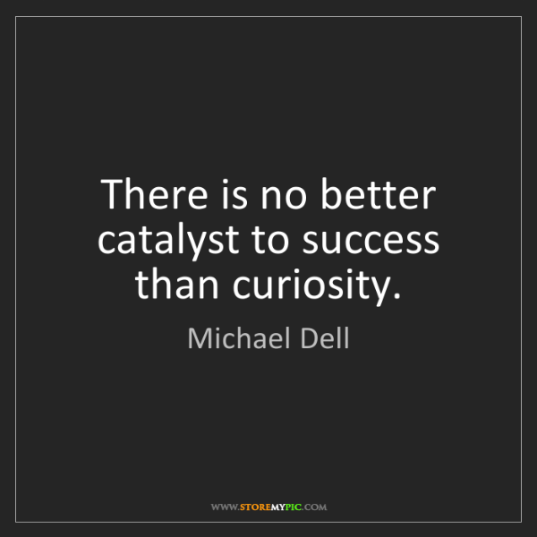 Michael Dell: There is no better catalyst to success than curiosity.