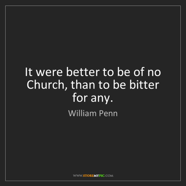 William Penn: It were better to be of no Church, than to be bitter...