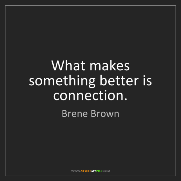 Brene Brown: What makes something better is connection.