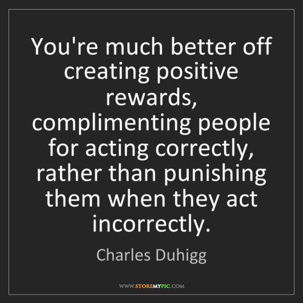 Charles Duhigg: You're much better off creating positive rewards, complimenting...