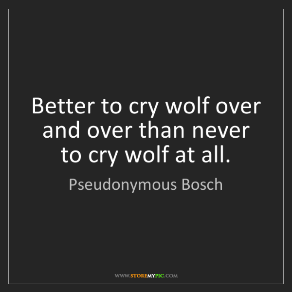 Pseudonymous Bosch: Better to cry wolf over and over than never to cry wolf...