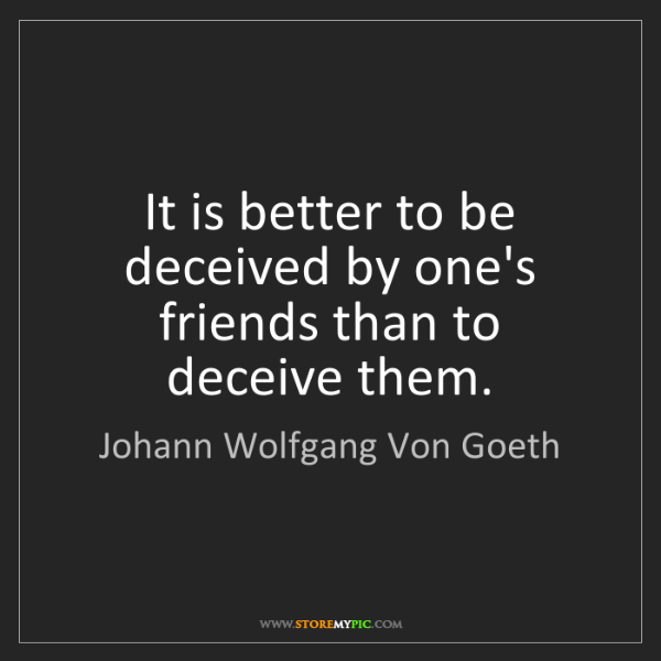 Johann Wolfgang Von Goeth: It is better to be deceived by one's friends than to...