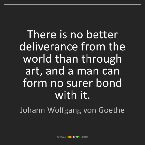Johann Wolfgang von Goethe: There is no better deliverance from the world than through...