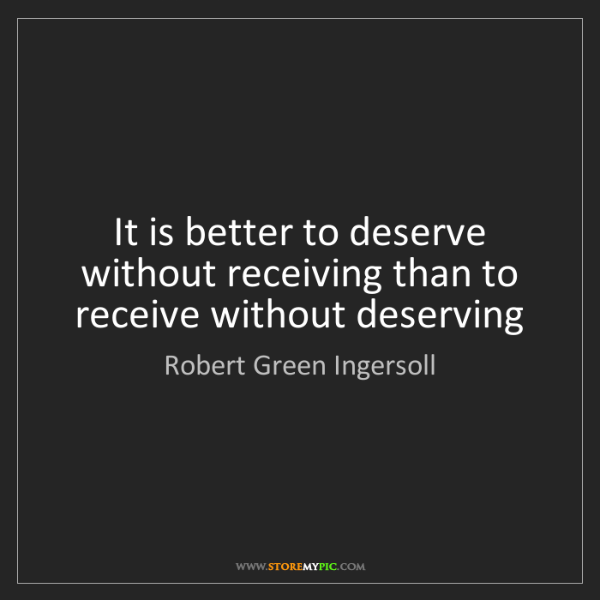 Robert Green Ingersoll: It is better to deserve without receiving than to receive...