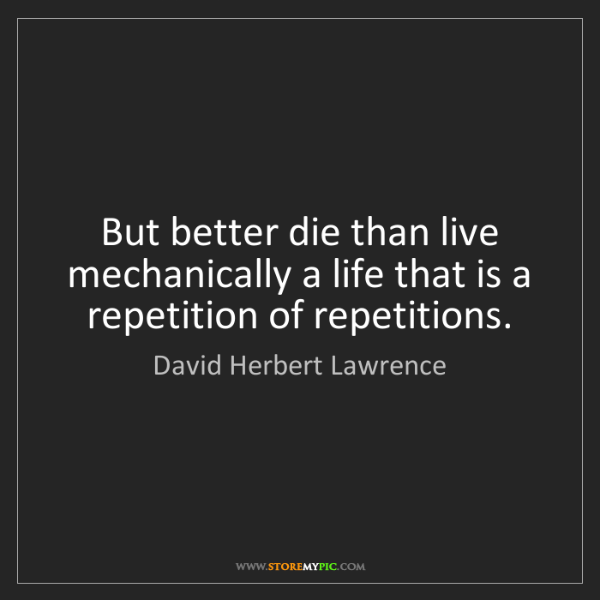 David Herbert Lawrence: But better die than live mechanically a life that is...