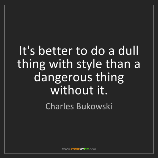 Charles Bukowski: It's better to do a dull thing with style than a dangerous...