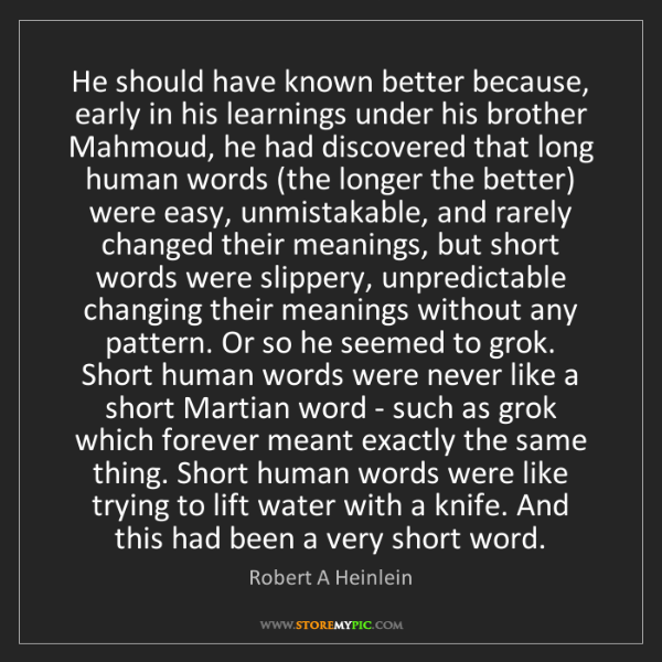 Robert A Heinlein: He should have known better because, early in his learnings...