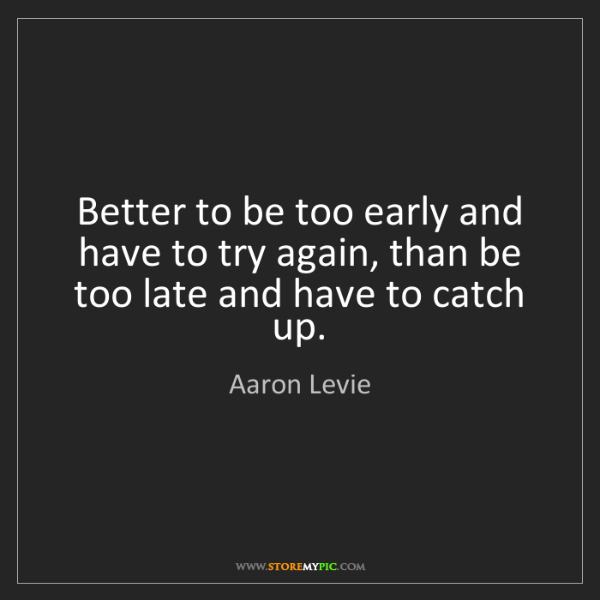 Aaron Levie: Better to be too early and have to try again, than be...