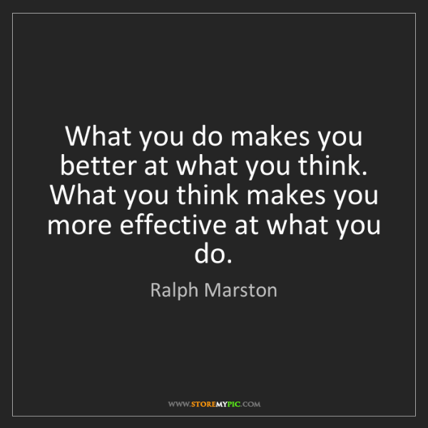 Ralph Marston: What you do makes you better at what you think. What...