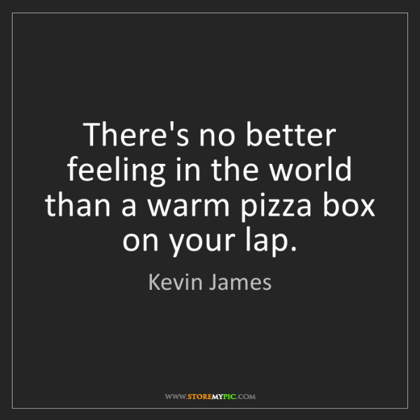 Kevin James: There's no better feeling in the world than a warm pizza...