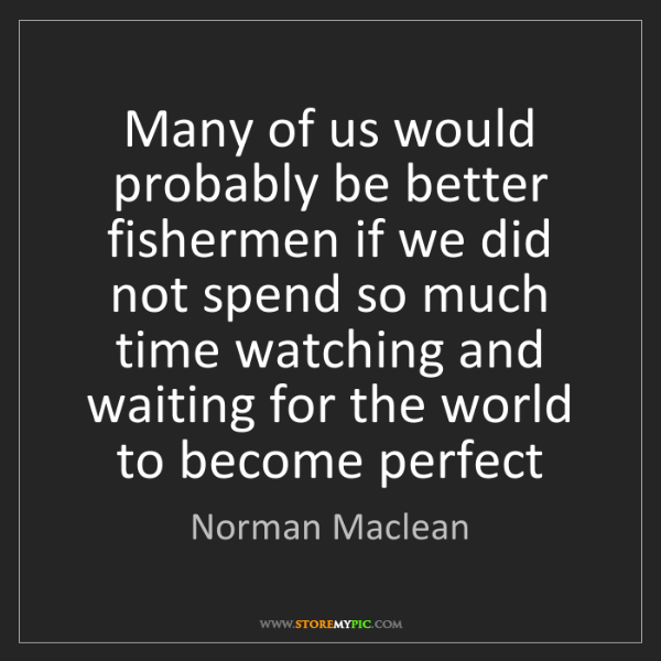 Norman Maclean: Many of us would probably be better fishermen if we did...